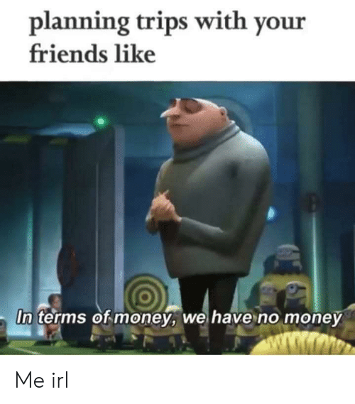 Planning: planning trips with your  friends like  In terms of money, we have no money  ww.wmo Me irl