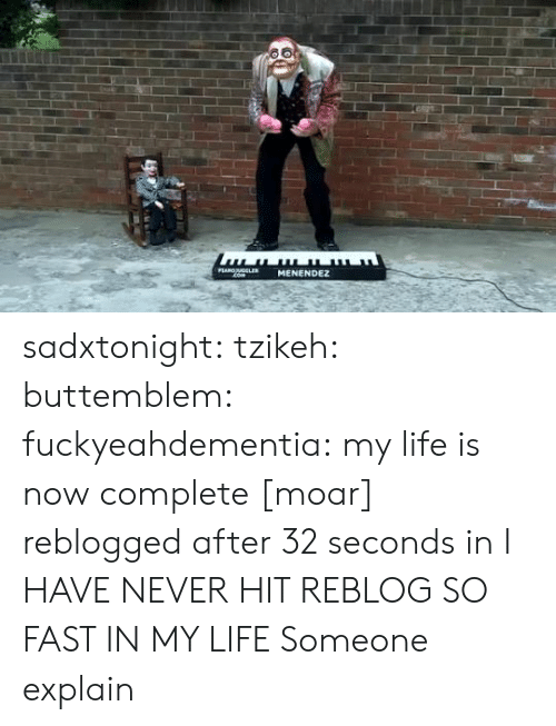 Menendez: PLANOLER  MENENDEZ  com sadxtonight:  tzikeh:  buttemblem:  fuckyeahdementia:  my life is nowcomplete [moar]  reblogged after 32 seconds in  I HAVE NEVER HIT REBLOG SO FAST IN MY LIFE  Someone explain