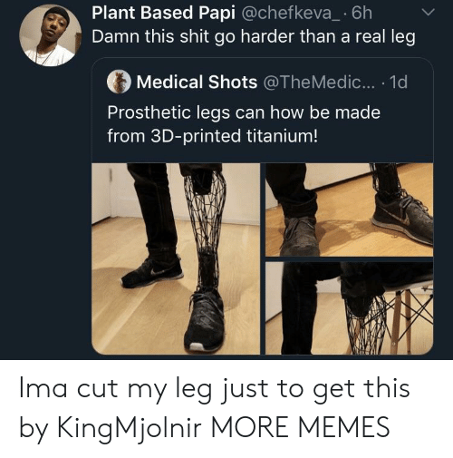 Dank, Memes, and Shit: Plant Based Papi @chefkeva_ 6h  Damn this shit go harder than a real leg  Medical Shots @TheMedic... . 1d  Prosthetic legs can how be made  from 3D-printed titanium! Ima cut my leg just to get this by KingMjolnir MORE MEMES