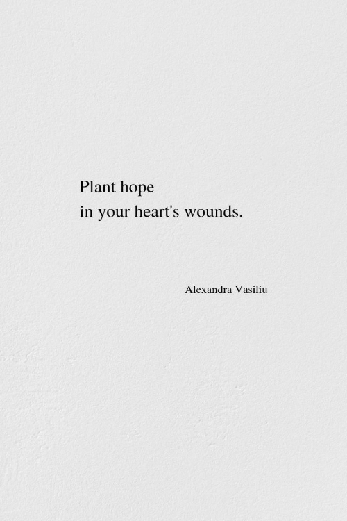 Wounds: Plant hope  in your heart's wounds.  Alexandra Vasiliu