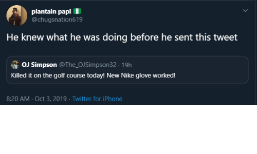 Iphone, Nike, and OJ Simpson: plantain papi  @chugsnation619  He knew what he was doing before he sent this tweet  OJ Simpson @The_OJSimpson32 19h  Killed it on the golf course today! New Nike glove worked!  8:20 AM Oct 3, 2019 Twitter for iPhone