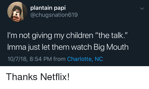 """Children, Netflix, and Charlotte: plantain papi  @chugsnation619  I'm not giving my children """"the talk.""""  Imma just let them watch Big Mouth  10/7/18, 8:54 PM from Charlotte, NC Thanks Netflix!"""