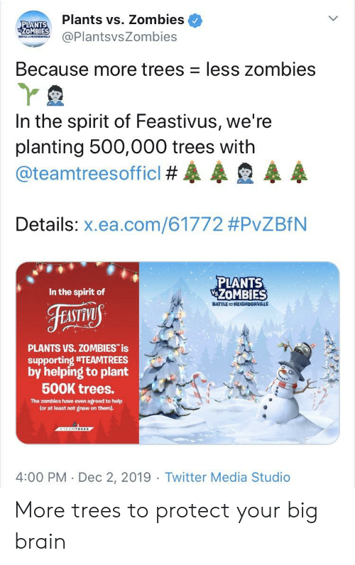 Twitter, Zombies, and Brain: Plants vs. Zombies  PLANTS  ZOMBIES  @PlantsvsZombies  BATILE HE oRV  Because more trees less zombies  In the spirit of Feastivus, we're  planting 500,000 trees with  @teamtreesofficl #  Details: x.ea.com/61772 #PvZBfN  PLANTS  ZOMBIES  In the spirit of  BATTLE NEIGHBORVILLE  FEoniny  PLANTS VS.ZOMBIES is  supporting #TEAMTREES  by helping to plant  500K trees.  The zombies have even agreed to help  (or at least not gnaw on them).  ALAMTREES  4:00 PM Dec 2, 2019 Twitter Media Studio  2RPI More trees to protect your big brain