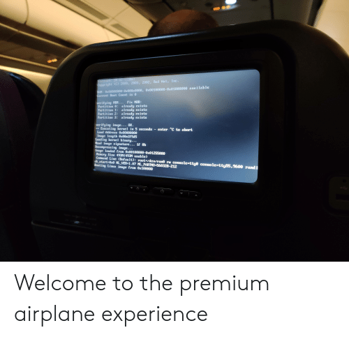 Airplane, Image, and Experience: Platforn: SH-02 (1386)  Copyr ight (C) 2000, 2001, 2002, Red Hat, Inc.  RAM: 0x00000000-0x000a0000, 0x00100000-0x01000000 available  Current Boot Count is 0  ver ifying MBR.. Fix MBR:  Partition 0: already exists  Partition 1: already exists  Partition 2: already exists  Partition 3: already exists  uerifying inage... OK  Executing kernel in 5 seconds  Load Address 0x00000000  Inage length 0x00e2f5d5  Loading kernel binary...  Read inage signature... 1f 8b  Decompress ing image...  Image loaded from 0x00100000-0x01255000  Menory Size 493M(493M usable)  Connand Line (Default): root= /deu /ram0 ru console-tty0 console-ttyS5,9600 randi  sk_start-0x0 ML UER-1.07 ML_PARTNO-560328-212  Boot ing Linux image from Ox100000  enter C to abort Welcome to the premium airplane experience