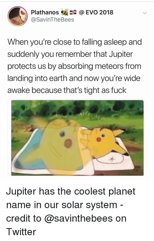 wide awake: Plathanos@ EVO 2018  @SavinTheBees  When you're close to falling asleep and  suddenly you remember that Jupiter  protects us by absorbing meteors from  landing into earth and now you're wide  awake because that's tight as fuck Jupiter has the coolest planet name in our solar system - credit to @savinthebees on Twitter