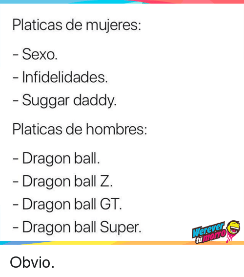 Dragon Ball Super, Dragon Ball Z, and Dragon Ball GT: Platicas de mujeres  Sexo.  Infidelidades.  Suggar daddy  Platicas de hombres  Dragon bal  Dragon ball Z.  Dragon ball GT  Dragon ball Super. Obvio.