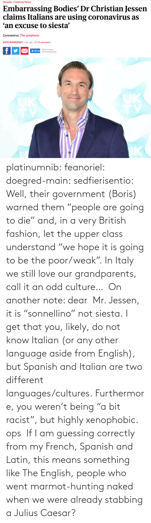 "Spanish: platinumnib:  feanoriel: doegred-main:  sedfierisentio:  Well, their government (Boris) warned them ""people are going to die"" and, in a very British fashion, let the upper class understand ""we hope it is going to be the poor/weak"". In Italy we still love our grandparents, call it an odd culture…  On another note: dear  Mr. Jessen, it is ""sonnellino"" not siesta. I get that you, likely, do not know Italian (or any other language aside from English), but Spanish and Italian are two different languages/cultures. Furthermore, you weren't being ""a bit racist"", but highly xenophobic.   ops   If I am guessing correctly from my French, Spanish and Latin, this means something like The English, people who went marmot-hunting naked when we were already stabbing a Julius Caesar?"