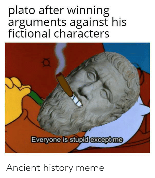 Meme, History, and Ancient: plato after winning  arguments against his  fictional characters  Everyone is stupid except me Ancient history meme
