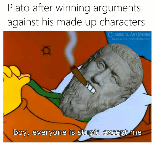 Art Memes Facebook: Plato after winning arguments  against his made up characters  CLASSICAL ART MEMES  facebook.com/classicalartmemes  Boy, everyone is stupid except me