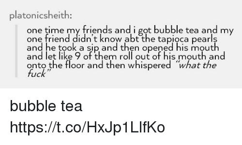 "Friends, Fuck, and Time: platonicsheith  one time my friends and i got bubble tea and my  one friend didn't know abt the tapioca pearls  and he took a sip and then opened his mouth  and let like 9 of them roll out of his mouth and  onto the floor and then whispered ""what the  fuck bubble tea https://t.co/HxJp1LlfKo"