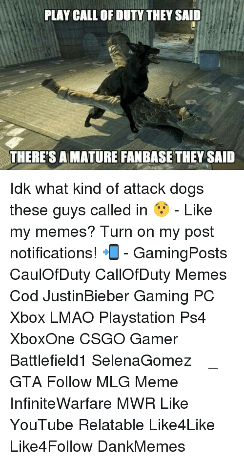 Maturely: PLAY CALL OF DUTY THEY SAID  THERE'S A MATURE FANBASE THEY SAID Idk what kind of attack dogs these guys called in 😯 - Like my memes? Turn on my post notifications! 📲 - GamingPosts CaulOfDuty CallOfDuty Memes Cod JustinBieber Gaming PC Xbox LMAO Playstation Ps4 XboxOne CSGO Gamer Battlefield1 SelenaGomez بوس_ستيشن GTA Follow MLG Meme InfiniteWarfare MWR Like YouTube Relatable Like4Like Like4Follow DankMemes