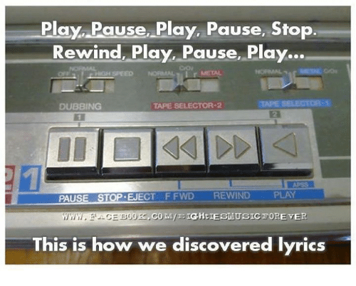 ejection: Play, Pause Play, Pause, Stop  Rewind Play Pause, Play...  TAPESELECTOR 2  DUBBING  PAUSE  EJECT F FWD REWIND  COMIEIGHLIESMUSIC FOREVER  00  This is how we discovered lyrics