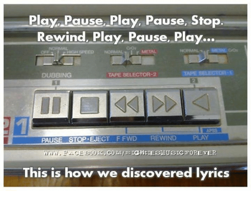 ejection: Play Pause Play, Pause, Stop  Rewind, Play, Pause, Play...  TAPESELECTOR 2  DUBBING  PAUSE  EJECT F FWD  REWIND  ,CO MIE IGHtIESMUSICFOREVER  00  This is how we discovered lyrics
