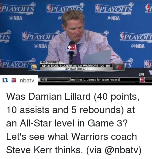 All Star, Nba, and News: PLAY PES  @NBA  (a NBA  FFS  PLAYOFF  PLAYOFI  NBA  a NBA  PLAYOF  NEWS CONFERENCE  GM 3: TRAIL BLAZERS DEFEAT WARRIORS 120-108  GSW LEADS SERIES 2-1  LIVE  HEAT me (ties L. James for team record) Was Damian Lillard (40 points, 10 assists and 5 rebounds) at an All-Star level in Game 3?  Let's see what Warriors coach Steve Kerr thinks. (via @nbatv)