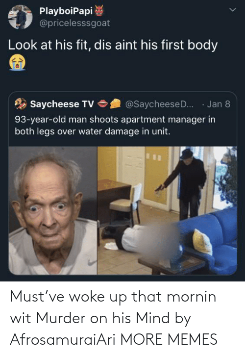 Jan: PlayboiPapi  @pricelesssgoat  Look at his fit, dis aint his first body  · Jan 8  Saycheese TV  @SaycheeseD..  93-year-old man shoots apartment manager in  both legs over water damage in unit. Must've woke up that mornin wit Murder on his Mind by AfrosamuraiAri MORE MEMES