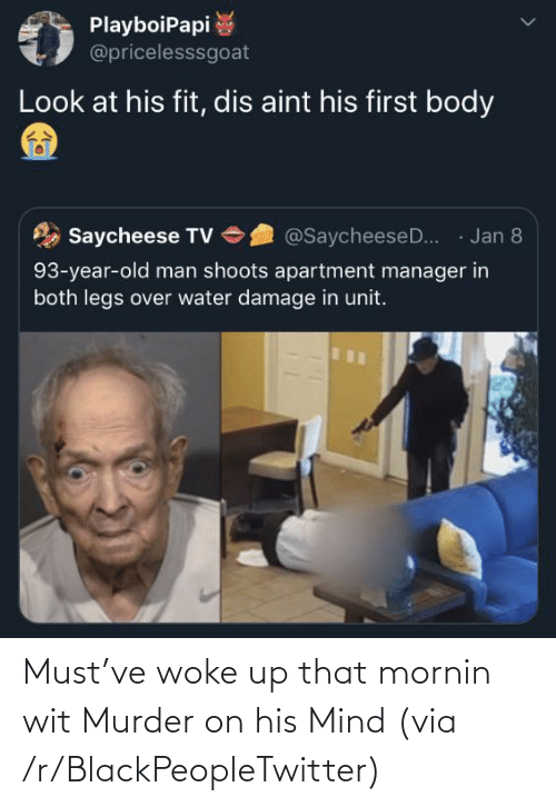 Murder: PlayboiPapi  @pricelesssgoat  Look at his fit, dis aint his first body  · Jan 8  Saycheese TV  @SaycheeseD..  93-year-old man shoots apartment manager in  both legs over water damage in unit. Must've woke up that mornin wit Murder on his Mind (via /r/BlackPeopleTwitter)