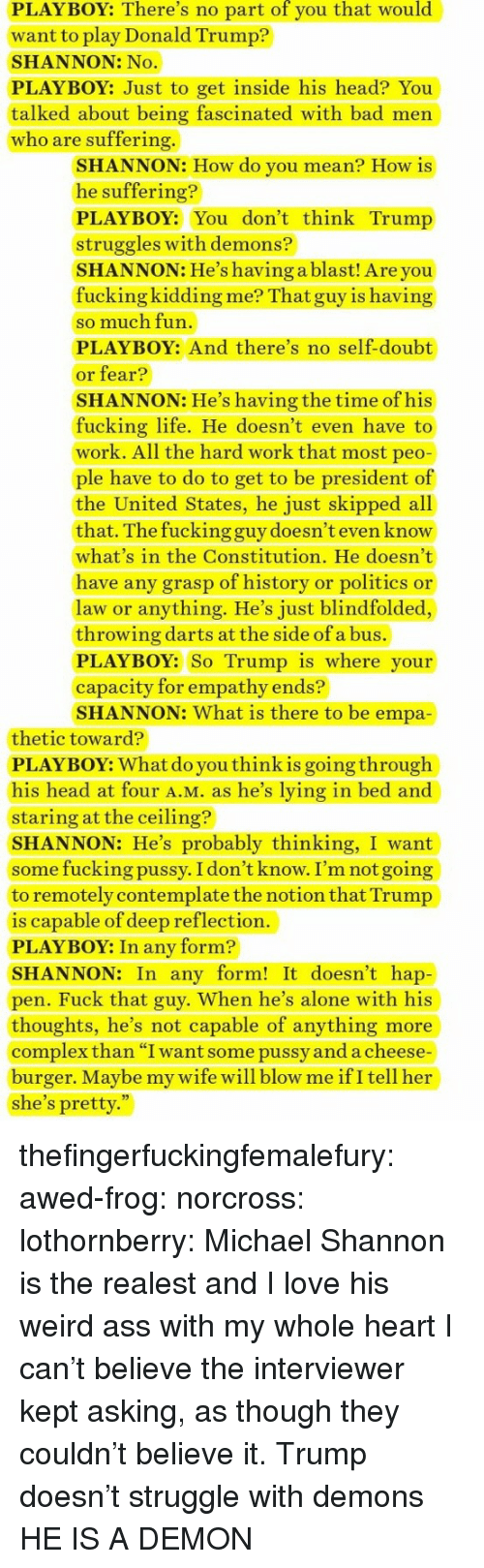 """Lying In Bed: PLAYBOY: There's no part of you that would  want to play Donald Trump?  SHANNON: No  PLAYBOY: Just to get inside his head? You  talked about being fascinated with bad men  who are suffering.  SHANNON: How do you mean? How is  he suffering?  PLAYBOY: You don't think Trump  struggles with demons?  SHANNON: He's having a blast! Are you  fucking kidding me? That guy is having  so much fun  PLAYBOY: And there's no self-doubt  or fear?  SHANNON: He's having the time of his  fucking life. He doesn't even have to  work. All the hard work that most peo  ple have to do to get to be president of  the United States, he just skipped all  that. The fucking guy doesn't even know  what's in the Constitution. He doesn't  have any grasp of history or politics or  law or anything. He's just blindfolded,  throwing darts at the side of a bus.  PLAYBOY: So Trump is where your  capacity for empathy ends?  SHANNON: What is there to be empa  thetic toward?  PLAYBOY: What do you thinkis going through  his head at four A.M. as he's lying in bed and  staring at the ceiling?  SHANNON: He's probably thinking, I want  some fucking pussy. I don't know. I'm not going  to remotely contemplate the notion that Trump  is capable of deep reflection.  PLAYBOY: In any form?  SHANNON: In any form! It doesn't hap  pen. Fuck that guy. When he's alone with his  thoughts, he's not capable of anything more  complex than """"I want some pussy and a cheese  burger. Maybe my wife will blow me ifI tell her  she's pretty."""" thefingerfuckingfemalefury:  awed-frog:  norcross:  lothornberry: Michael Shannon is the realest and I love his weird ass with my whole heart  I can't believe the interviewer kept asking, as though they couldn't believe it.    Trump doesn't struggle with demons HE IS A DEMON"""