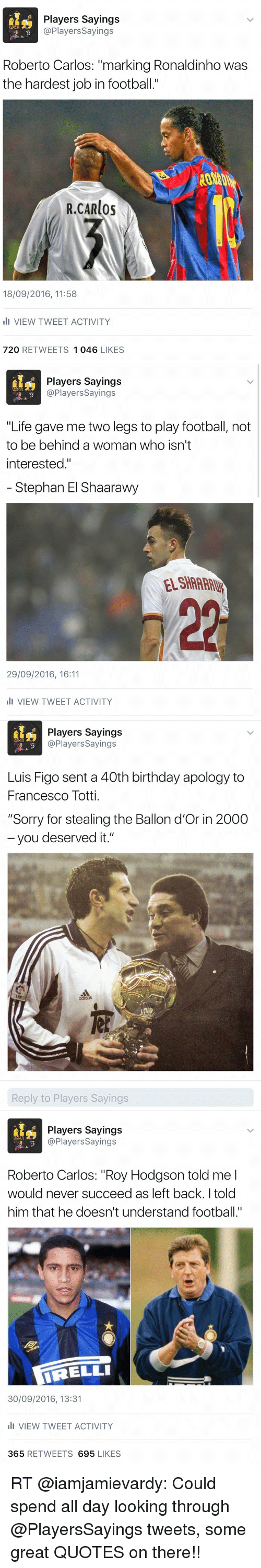 """roy hodgson: Players sayings  @Players sayings  SAYING  10  Roberto Carlos: marking Ronaldinho was  the hardest job in football.""""  R.CARlos  18/09/2016, 11:58  III VIEW TWEET ACTIVITY  720  RETWEETS  1 046  LIKES   Players Sayings  @Players Sayings  SAYIN  10  """"Life gave me two legs to play football, not  to be behind a woman  who isn't  interested  Stephan El Shaarawy  29/09/2016, 16:11  III VIEW TWEET ACTIVITY   Players Sayings  Players Sayings  10  Luis Figo sent a 40th birthday apology to  Francesco Totti.  """"Sorry for stealing the Ballon d'Or in 2000  you deserved it.""""  Reply to Players Savings   Players Sayings  @Players sayings  YING  Roberto Carlos: """"Roy Hodgson told me I  would never succeed as left back. I told  him that he doesn't understand football.""""  IRELLI  30/09/2016, 13:31  III VIEW TWEET ACTIVITY  365  RETWEETS  695  LIKES RT @iamjamievardy: Could spend all day looking through @PlayersSayings tweets, some great QUOTES on there!!"""