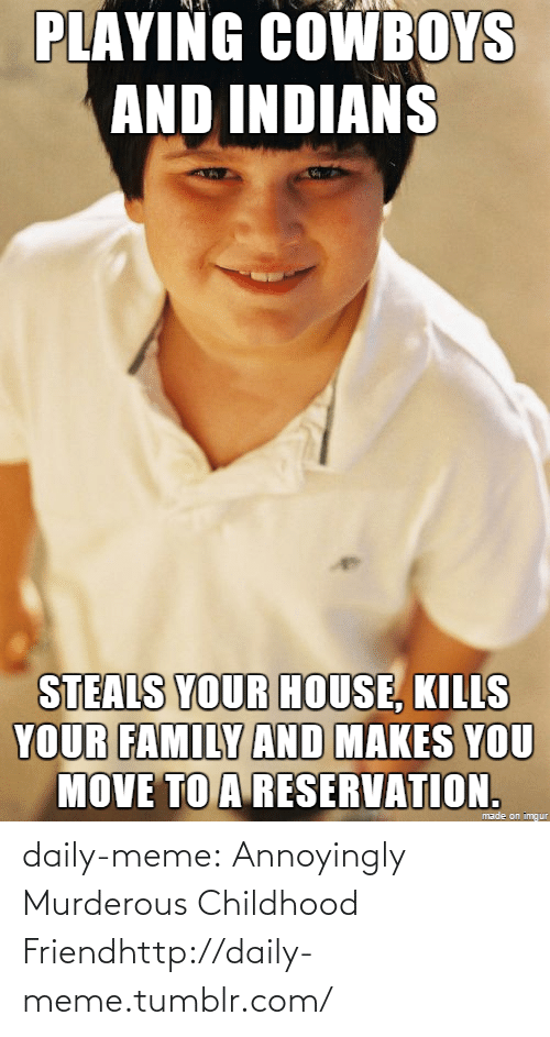 Move To: PLAYING COWBOYS  AND INDIANS  STEALS YOUR HOUSE, KILLS  YOUR FAMILY AND MAKES YOU  MOVE TO A RESERVATION.  made on imngur daily-meme:  Annoyingly Murderous Childhood Friendhttp://daily-meme.tumblr.com/