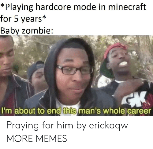 Dank, Memes, and Minecraft: *Playing hardcore mode in minecraft  for 5 years*  Babv zombie:  I'm about to end this man's whole career Praying for him by erickaqw MORE MEMES