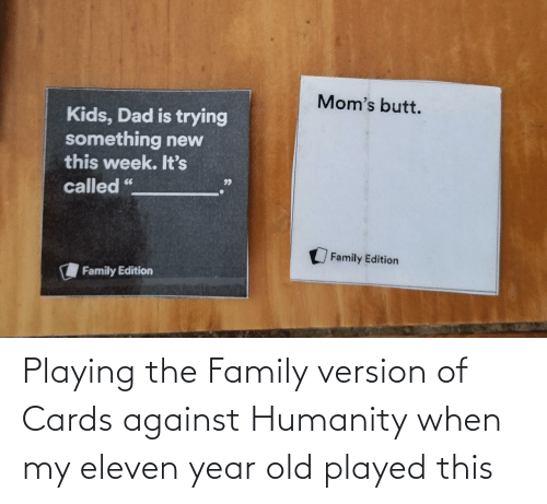 playing: Playing the Family version of Cards against Humanity when my eleven year old played this