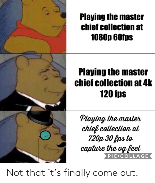Chief Collection: Playing the master  chief collection at  1080p 60fps  Playing the master  chief collection at 4k  120 fps  Playing the master  chief collection at  720p 30 fps to  capture the og feel  PIC•COLLAGE Not that it's finally come out.