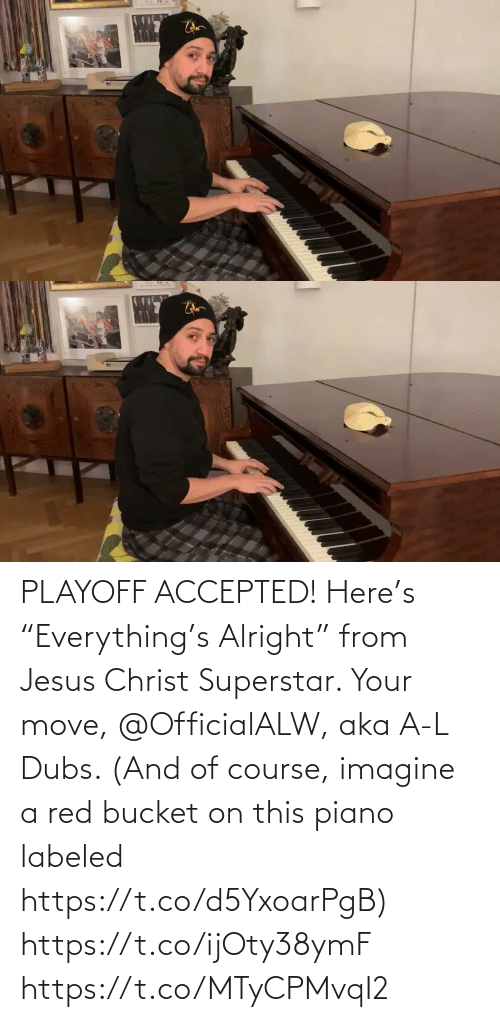 "Piano: PLAYOFF ACCEPTED! Here's ""Everything's Alright"" from Jesus Christ Superstar.  Your move, @OfficialALW, aka A-L Dubs.  (And of course, imagine a red bucket on this piano labeled https://t.co/d5YxoarPgB) https://t.co/ijOty38ymF https://t.co/MTyCPMvqI2"