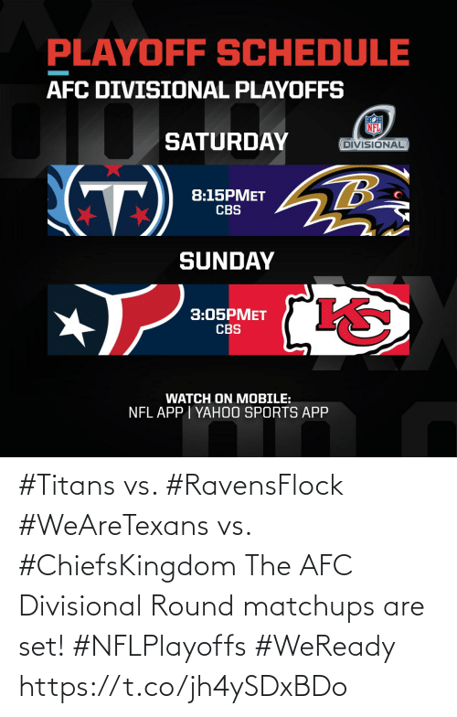 CBS: PLAYOFF SCHEDULE  AFC DIVISIONAL PLAYOFFS  SATURDAY  DIVISIONAL  (T)  8:15PMET  CBS  SUNDAY  3:05PMET  CBS  WATCH ON MOBILE:  NFL APP I YAH0O SPORTS APP #Titans vs. #RavensFlock #WeAreTexans vs. #ChiefsKingdom  The AFC Divisional Round matchups are set! #NFLPlayoffs #WeReady https://t.co/jh4ySDxBDo