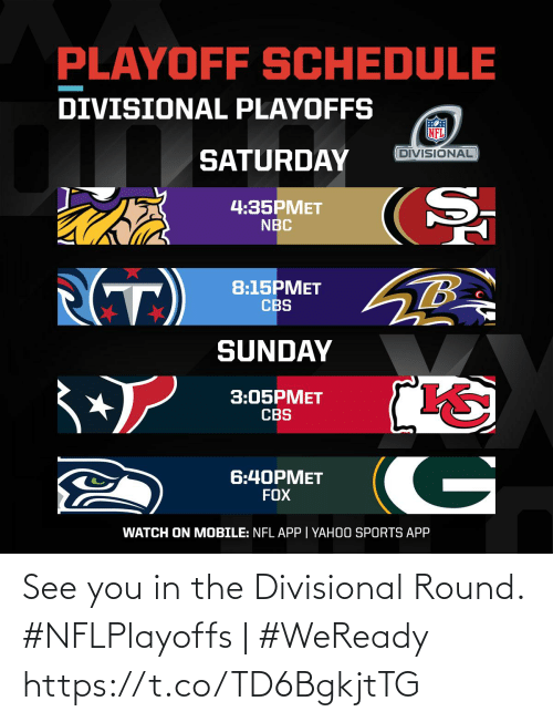 CBS: PLAYOFF SCHEDULE  DIVISIONAL PLAYOFFS  DIVISIONAL  SATURDAY  4:35PMET  NBC  (T)  8:15PMET  CBS  SUNDAY  3:05PMET  CBS  G  6:40PMET  FOX  WATCH ON MOBILE: NFL APP | YAHOO SPORTS APP See you in the Divisional Round.   #NFLPlayoffs | #WeReady https://t.co/TD6BgkjtTG