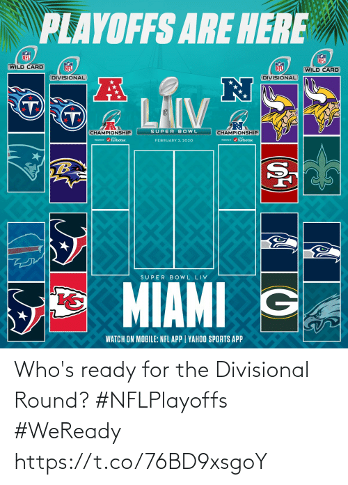 ready: PLAYOFFS ARE HERE  NFL  NFL  WILD CARD  NFL  NFL  (WILD CARD  DIVISIONAL  DIVISIONAL  LAIV  SUPER BOWL  CHAMPIONSHIP  CHAMPIONSHIP  PESEI r / turbotax.  PRESEVID r / turbotax.  FEBRUARY 2, 2020  TB  SUPER B OWL LIV  MIAMI G  WATCH ON MOBILE: NFL APP | YAHOO SPORTS APP Who's ready for the Divisional Round? #NFLPlayoffs #WeReady https://t.co/76BD9xsgoY
