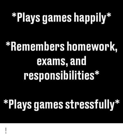 Happily: *Plays games happily*  *Remembers homework,  exams, and  responsibilities*  *Plays games stressfully* !