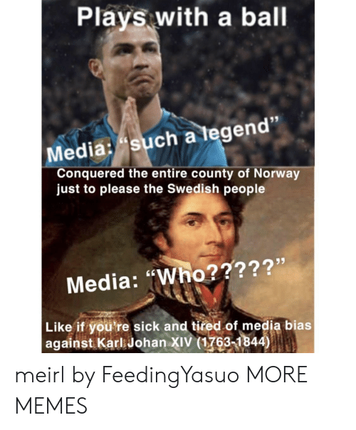 """Dank, Memes, and Target: Plays with a ball  Media: such a tegen  Conquered the entire county of Norway  just to please the Swedish people  Media: """"Who?????'  Like if you're sick and tired of media bias  against Karl Johan XIV (1763-1844) meirl by FeedingYasuo MORE MEMES"""