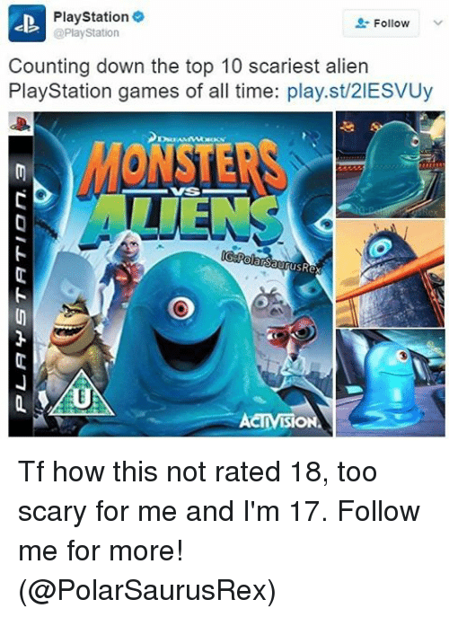vss: PlayStation 9  Follow  @PlayStation  Counting down the top 10 scariest alien  PlayStation games of all time: play.st/2IESVUy  VSS  rusRex  ACTMBIONA Tf how this not rated 18, too scary for me and I'm 17. Follow me for more! (@PolarSaurusRex)