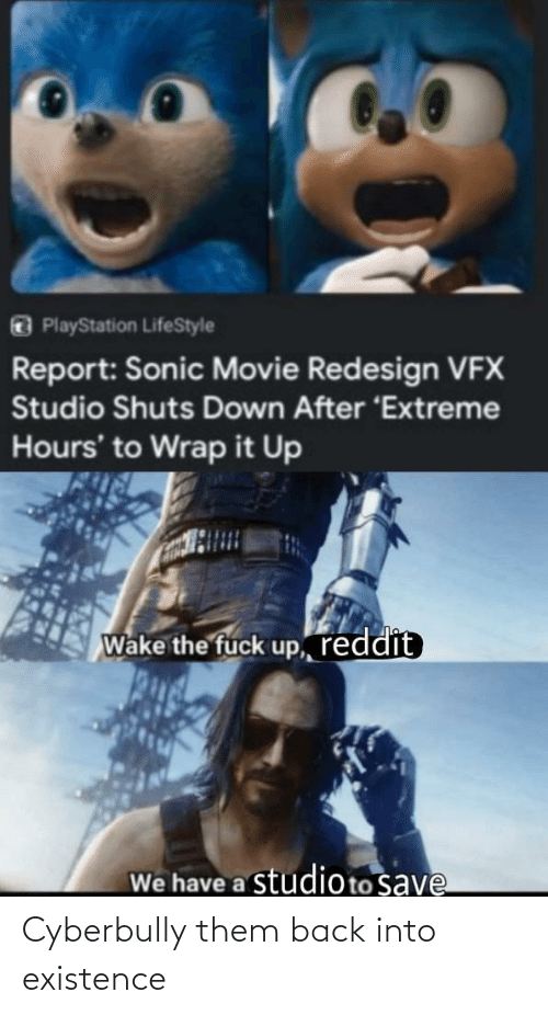 PlayStation, Reddit, and Fuck: PlayStation LifeStyle  Report: Sonic Movie Redesign VFX  Studio Shuts Down After 'Extreme  Hours' to Wrap it Up  Wake the fuck up, reddit  We have a studioto save Cyberbully them back into existence