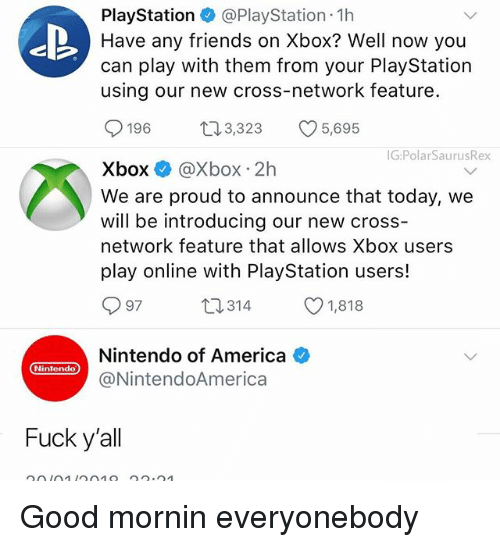 America, Friends, and Memes: PlayStation @PlayStation 1h  Have any friends on Xbox? Well now you  can play with them from your PlayStation  using our new cross-network feature.  196  3,323  5,695  G:PolarSaurusRex  Xbox @Xbox 2h  We are proud to announce that today, we  will be introducing our new cross-  network feature that allows Xbox users  play online with PlayStation users!  97  口314  1,818  Nintendo of America  @NintendoAmerica  Nintendo  Fuck y'all Good mornin everyonebody