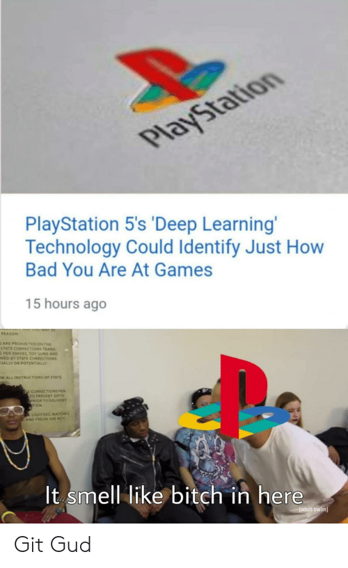Bad, Bitch, and Guns: PlayStation  PlayStation 5's 'Deep Learning'  Technology Could Identify Just How  Bad You Are At Games  15 hours ago  REASON  ARE PROHISITED ON THE  STATE CORRECTIONS TRANS  PER KNIVES TOY GUNS AND  MED 6Y STATE CORRECTIONS  UALLY OR POTENTIALLY  wWALL INSTRUCTIONS OF STATE  EL  CORRECTIONS PER  TO PRESENT GIFTS  PRIOR TO DELIVERY  TION  LIGHTERS MATCHES  AND FREON ARE NOT  It smell like bitch in here  [adult swim] Git Gud