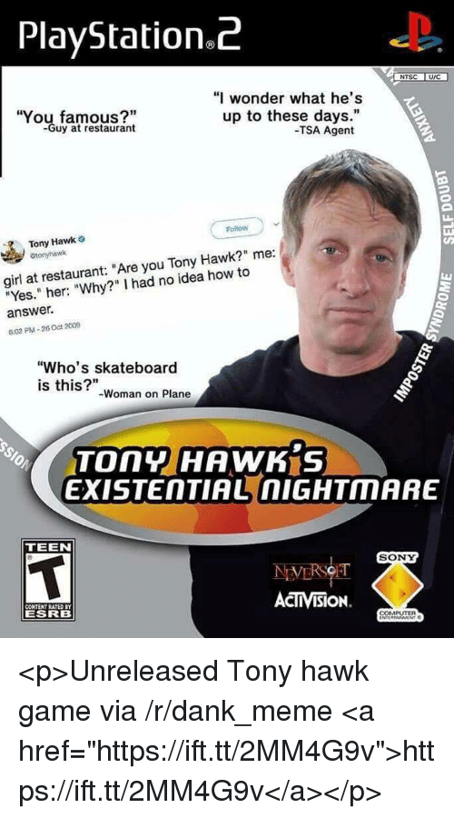"""activision: PlayStation.z  NTSC U/C  """"I wonder what he's  You famous?""""  -Guy at restaurant  up to these days.""""  -TSA Agent  Follow  Tony Hawk o  etonyhawk  girl at restaurant: """"Are you Tony Hawk?"""" me:  """"Yes."""" her: """"Why?"""" I had no idea how to  answer.  6:02 PM-26 Oct 2009  """"Who's skateboard  is this?""""-woman on Plane  EXISTENTIAL nIGHTMARE  TEEN  SONY  ACTIVISION.  CONTENT RATED  ESRB  COMPUTER <p>Unreleased Tony hawk game via /r/dank_meme <a href=""""https://ift.tt/2MM4G9v"""">https://ift.tt/2MM4G9v</a></p>"""