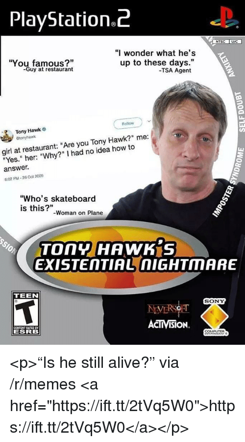 """activision: PlayStation.Z  NTSC UIC  You famous?""""  -Guy at restaurant  """"I wonder what he's  up to these days.""""  -TSA Agent  Follow  Tony Hawk  girl at restaurant: """"Are you Tony Hawk?"""" me:  """"Yes."""" her: """"Why?"""" I had no idea how to  answer.  6:02 PM-26 Oct 2009  """"Who's skateboard  is this?""""  -Woman on Plane  TOny HAWK S  EXISTENTIAL nIGHTMARE  TEEN  SONY  CONTENT RATED BY  ESRB  ACTIVISION.  COMPUTER <p>""""Is he still alive?"""" via /r/memes <a href=""""https://ift.tt/2tVq5W0"""">https://ift.tt/2tVq5W0</a></p>"""