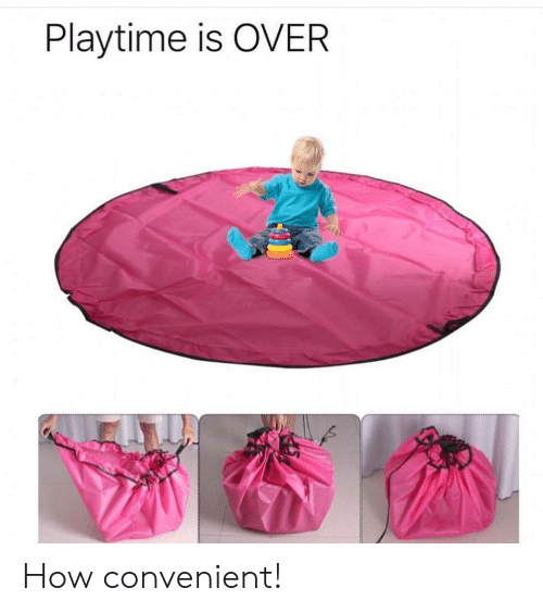 How, Convenient, and  Playtime Is Over: Playtime is OVER How convenient!