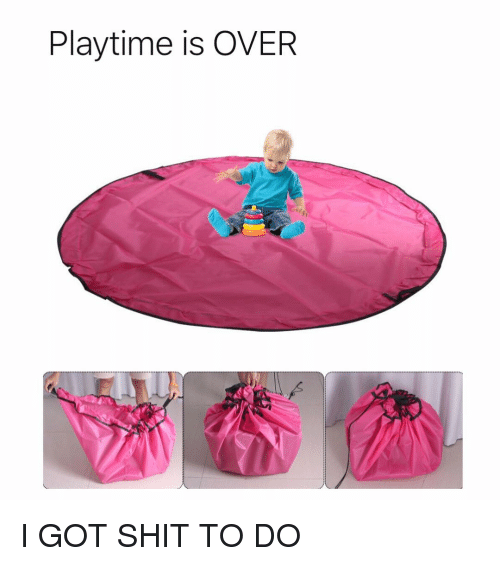 Funny, Shit, and Got: Playtime is OVER I GOT SHIT TO DO