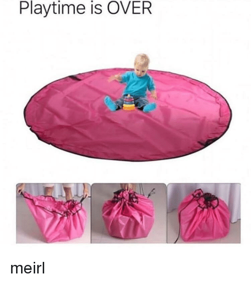MeIRL,  Playtime Is Over, and Over: Playtime is OVER meirl