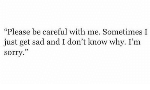 """i dont know why: """"Please be careful with me. Sometimes I  just get sad and I don't know why. I'm  sorry  05"""
