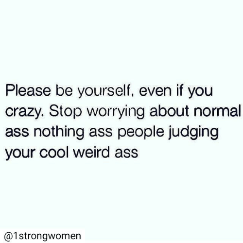 Ass, Crazy, and Weird: Please be yourself, even if you  crazy. Stop worrying about normal  ass nothing ass people judging  your cool weird ass  @1strongwomen