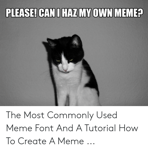 How To Create A Meme: PLEASE! CAN I HAZ MY OWN MEME? The Most Commonly Used Meme Font And A Tutorial How To Create A Meme ...