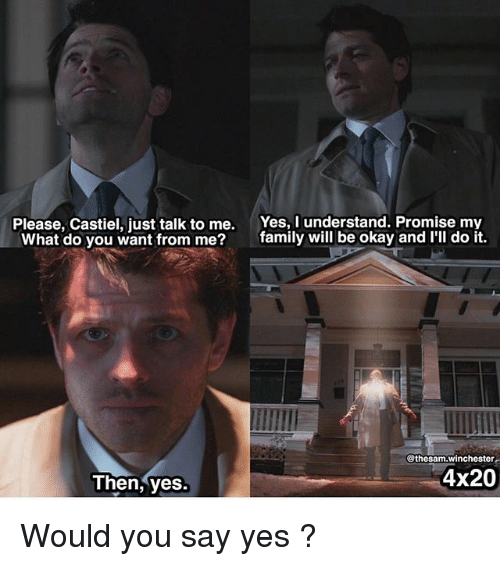 just talk to me: Please, Castiel, just talk to me.  What do you want from me?  Yes, I understand. Promise my  family will be okay and I'lI do it.  @thesam.winchester  4x20  Then, yes. Would you say yes ?