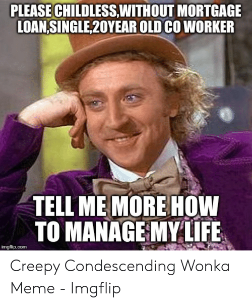 Creepy Condescending: PLEASE CHILDLESS,WITHOUT MORTGAGE  LOAN,SINGLE,20YEAR OLD CO WORKER  TELL ME MORE HOW  TO MANAGEMYLLFE  imgflip.com Creepy Condescending Wonka Meme - Imgflip