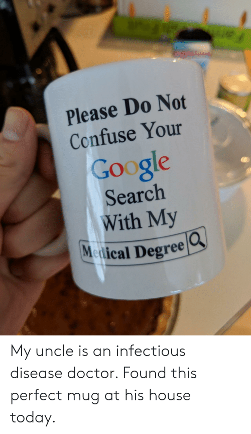 Doctor, Google, and Google Search: Please Do Not  Confuse Your  Google  Search  With My  Medical Degree  O. My uncle is an infectious disease doctor. Found this perfect mug at his house today.