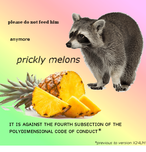 melons: please do not feed him  anymore  prickly melons  IT IS AGAINST THE FOURTH SUBSECTION OF THE  POLYDIMENSIONAL CODE OF CONDUCT  *previous to version X24LM