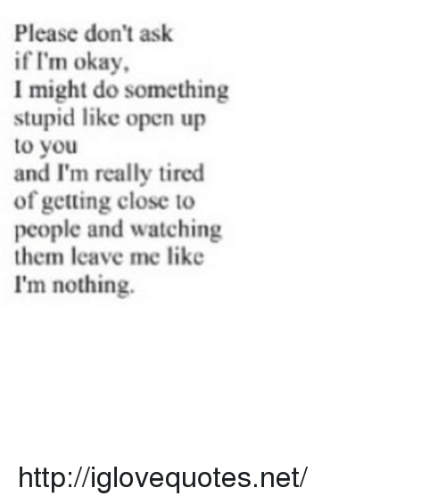 Do Something Stupid: Please don't ask  if I'm okay  I might do something  stupid like open up  to you  and I'm really tired  of getting close to  people and watching  them leave me like  I'm nothing. http://iglovequotes.net/