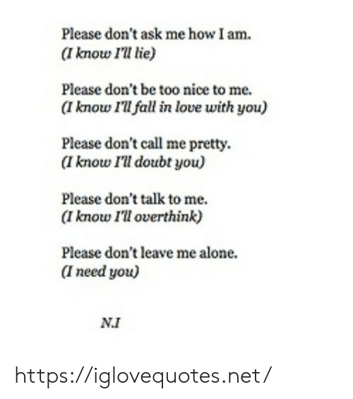 Being Alone, Fall, and Love: Please don't ask me how I am  (I know Il lie)  Please don't be too nice to me.  (I know I'll fall in love with you)  Please don't call me pretty.  (I know I'll doubt you)  Please don't talk to me.  (I know I'll overthink)  Please don't leave me alone.  I need you)  NI https://iglovequotes.net/